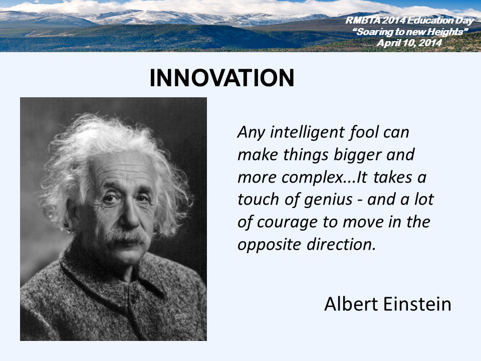 Any intelligent fool can make things bigger and more complex...It takes a touch of genius - and a lot of courage to move in the opposite direction. Al