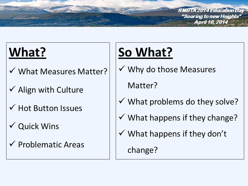 What? What Measures Matter? Align with Culture Hot Button Issues Quick Wins Problematic Areas RMBTA 2014 Education Day Soaring to new Heights April 10