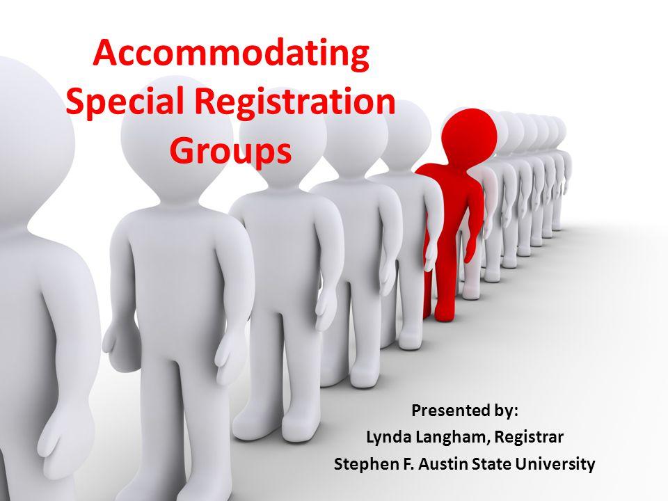 Accommodating Special Registration Groups Presented by: Lynda Langham, Registrar Stephen F. Austin State University