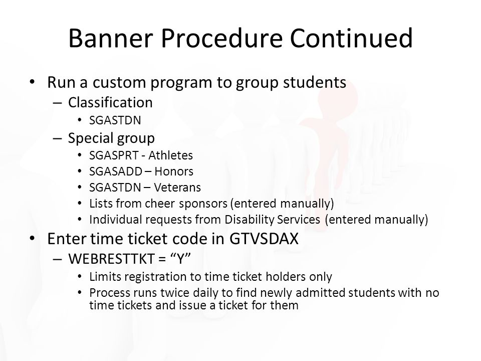 Run a custom program to group students – Classification SGASTDN – Special group SGASPRT - Athletes SGASADD – Honors SGASTDN – Veterans Lists from cheer sponsors (entered manually) Individual requests from Disability Services (entered manually) Enter time ticket code in GTVSDAX – WEBRESTTKT = Y Limits registration to time ticket holders only Process runs twice daily to find newly admitted students with no time tickets and issue a ticket for them