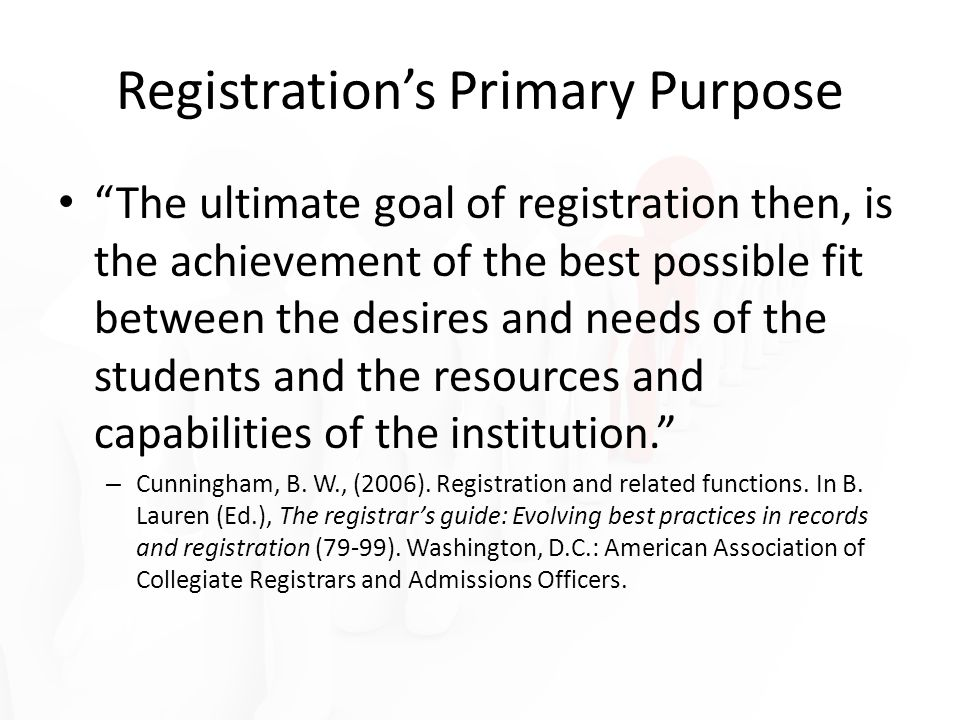 Registrations Primary Purpose The ultimate goal of registration then, is the achievement of the best possible fit between the desires and needs of the students and the resources and capabilities of the institution.