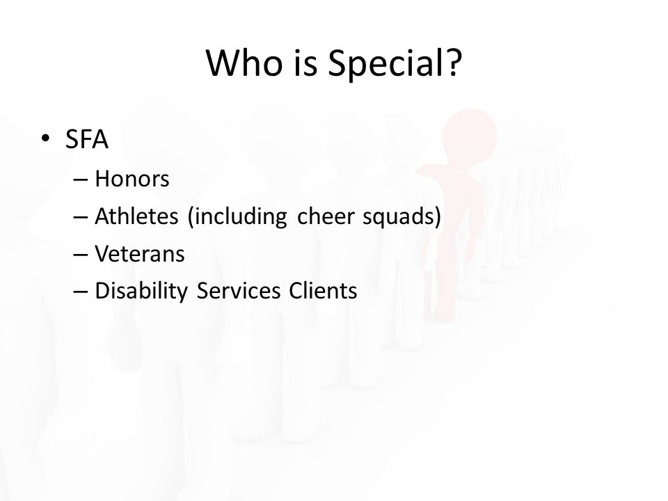 Who is Special? SFA – Honors – Athletes (including cheer squads) – Veterans – Disability Services Clients