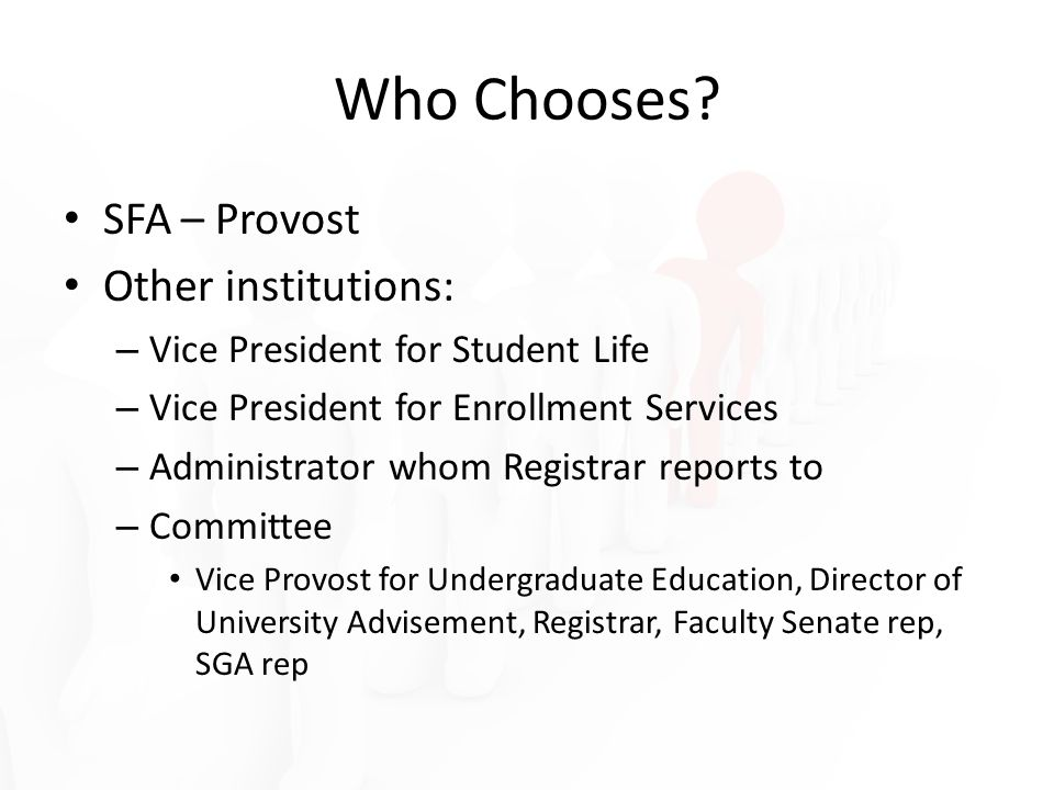 Who Chooses? SFA – Provost Other institutions: – Vice President for Student Life – Vice President for Enrollment Services – Administrator whom Registr