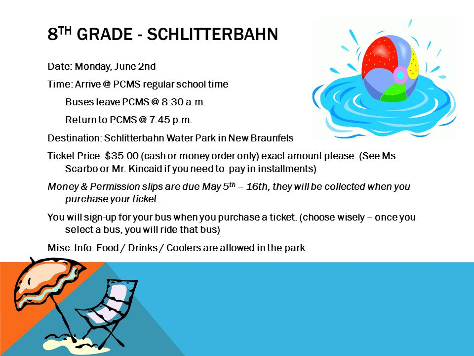 8 TH GRADE - SCHLITTERBAHN Date: Monday, June 2nd Time: Arrive @ PCMS regular school time Buses leave PCMS @ 8:30 a.m.