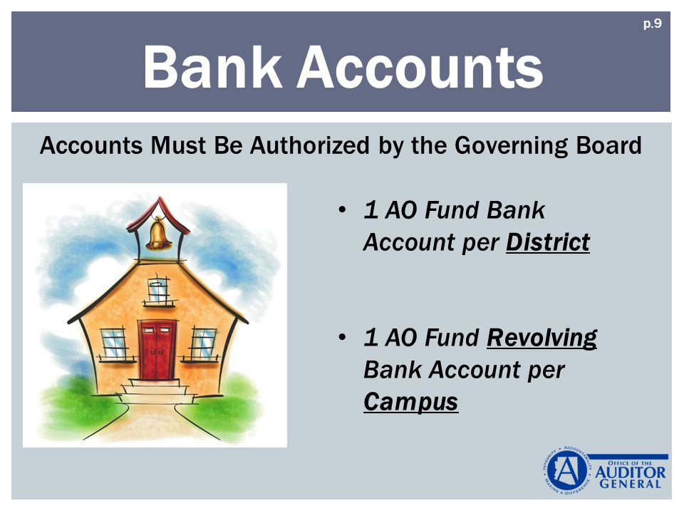Bank Accounts Accounts Must Be Authorized by the Governing Board 1 AO Fund Bank Account per District 1 AO Fund Revolving Bank Account per Campus p.9