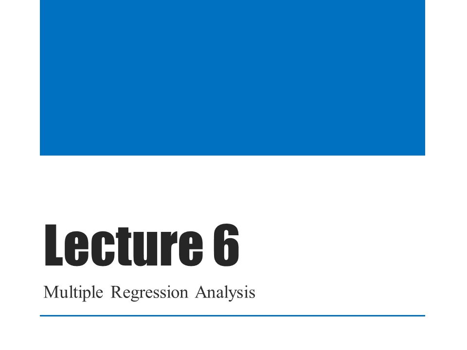 Lecture 6 Multiple Regression Analysis