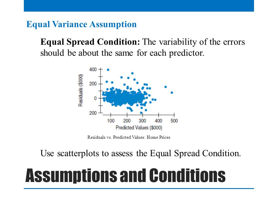 Equal Variance Assumption Equal Spread Condition: The variability of the errors should be about the same for each predictor.