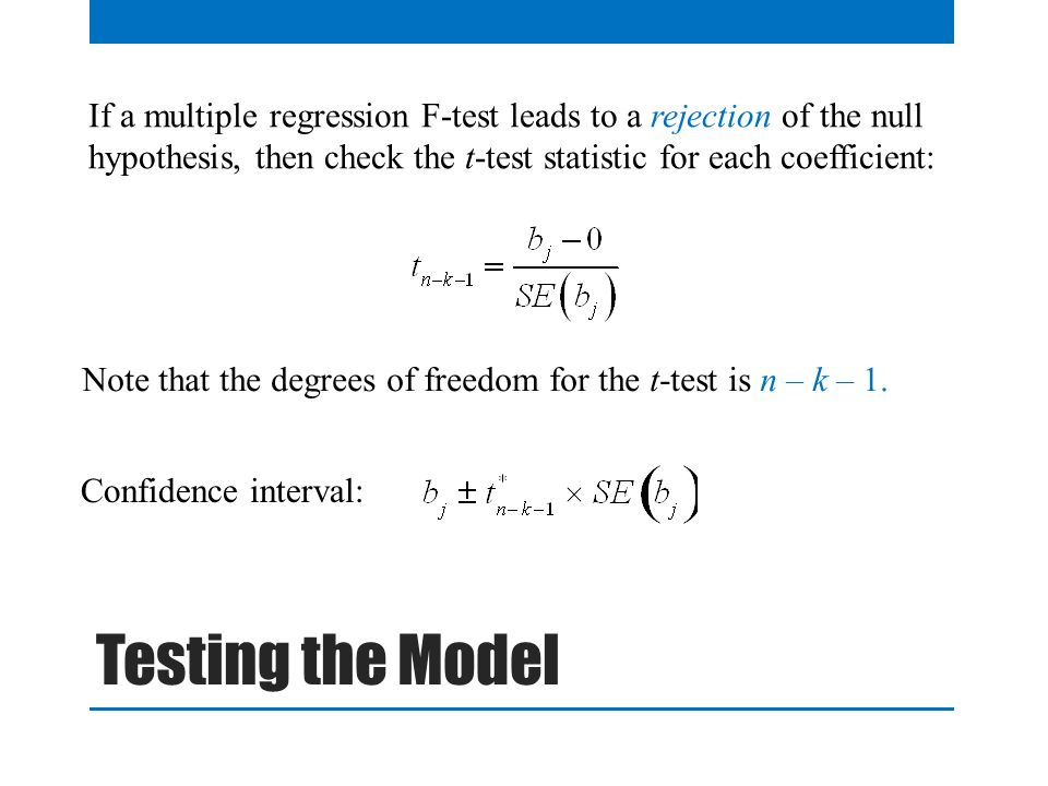 If a multiple regression F-test leads to a rejection of the null hypothesis, then check the t-test statistic for each coefficient: Note that the degrees of freedom for the t-test is n – k – 1.