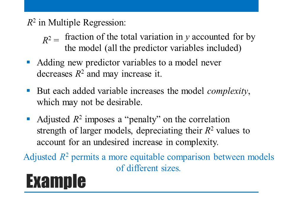 R 2 in Multiple Regression: R 2 = fraction of the total variation in y accounted for by the model (all the predictor variables included) Adding new predictor variables to a model never decreases R 2 and may increase it.