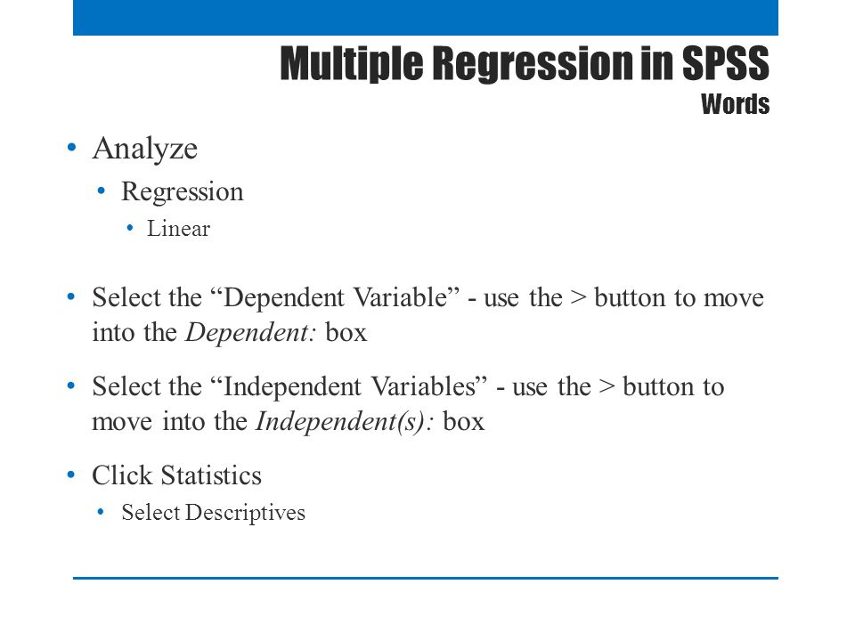 Multiple Regression in SPSS Words Analyze Regression Linear Select the Dependent Variable - use the > button to move into the Dependent: box Select the Independent Variables - use the > button to move into the Independent(s): box Click Statistics Select Descriptives