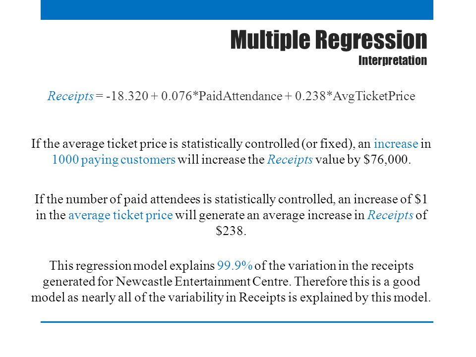 Multiple Regression Interpretation Receipts = -18.320 + 0.076*PaidAttendance + 0.238*AvgTicketPrice If the average ticket price is statistically controlled (or fixed), an increase in 1000 paying customers will increase the Receipts value by $76,000.