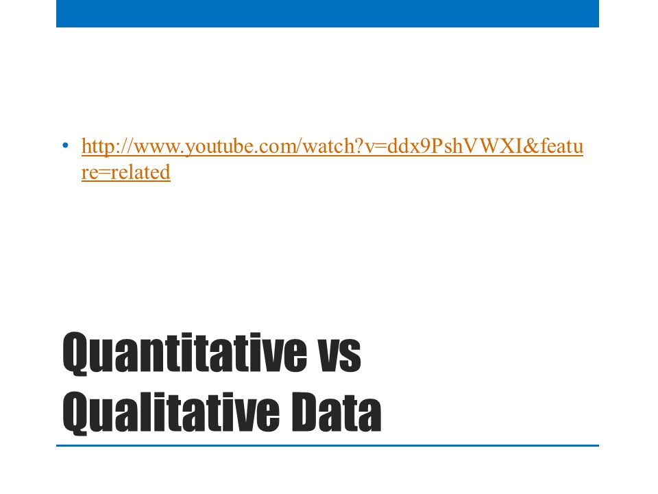 Quantitative vs Qualitative Data http://www.youtube.com/watch?v=ddx9PshVWXI&featu re=related http://www.youtube.com/watch?v=ddx9PshVWXI&featu re=related