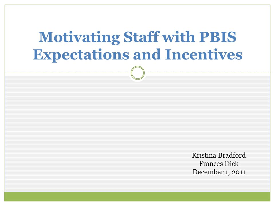 Motivating Staff with PBIS Expectations and Incentives Kristina Bradford Frances Dick December 1, 2011