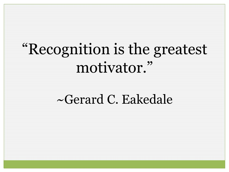Recognition is the greatest motivator. ~Gerard C. Eakedale