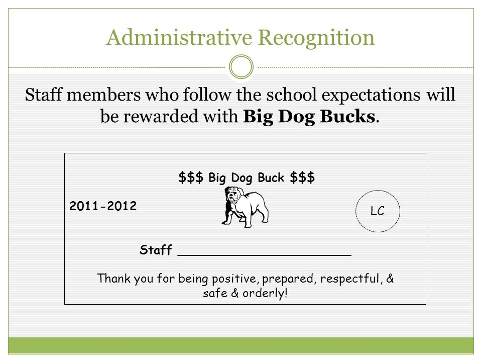 Administrative Recognition Staff members who follow the school expectations will be rewarded with Big Dog Bucks. $$$ Big Dog Buck $$$ 2011-2012 Staff