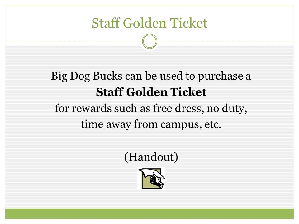Staff Golden Ticket Big Dog Bucks can be used to purchase a Staff Golden Ticket for rewards such as free dress, no duty, time away from campus, etc. (