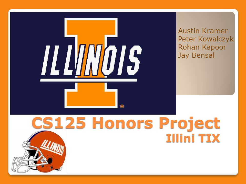 CS125 Honors Project Illini TIX Austin Kramer Peter Kowalczyk Rohan Kapoor Jay Bensal