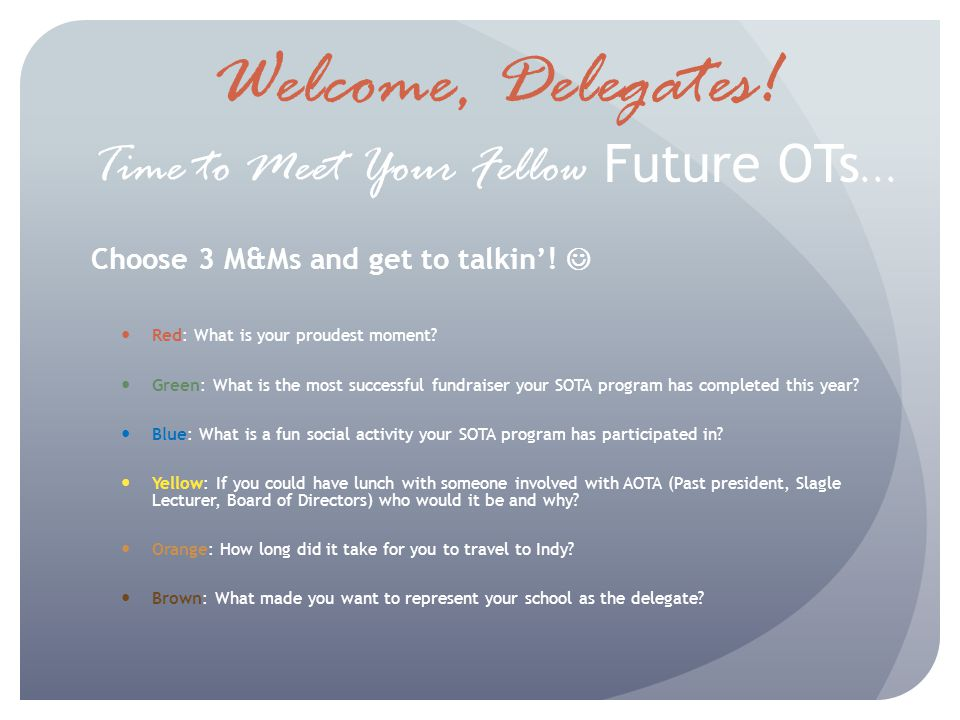 Welcome, Delegates. Time to Meet Your Fellow Future OTs … Choose 3 M&Ms and get to talkin.