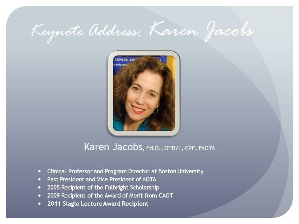 Keynote Address: Karen Jacobs Karen Jacobs, Ed.D., OTR/L, CPE, FAOTA Clinical Professor and Program Director at Boston University Past President and Vice President of AOTA 2005 Recipient of the Fulbright Scholarship 2009 Recipient of the Award of Merit from CAOT 2011 Slagle Lecture Award Recipient