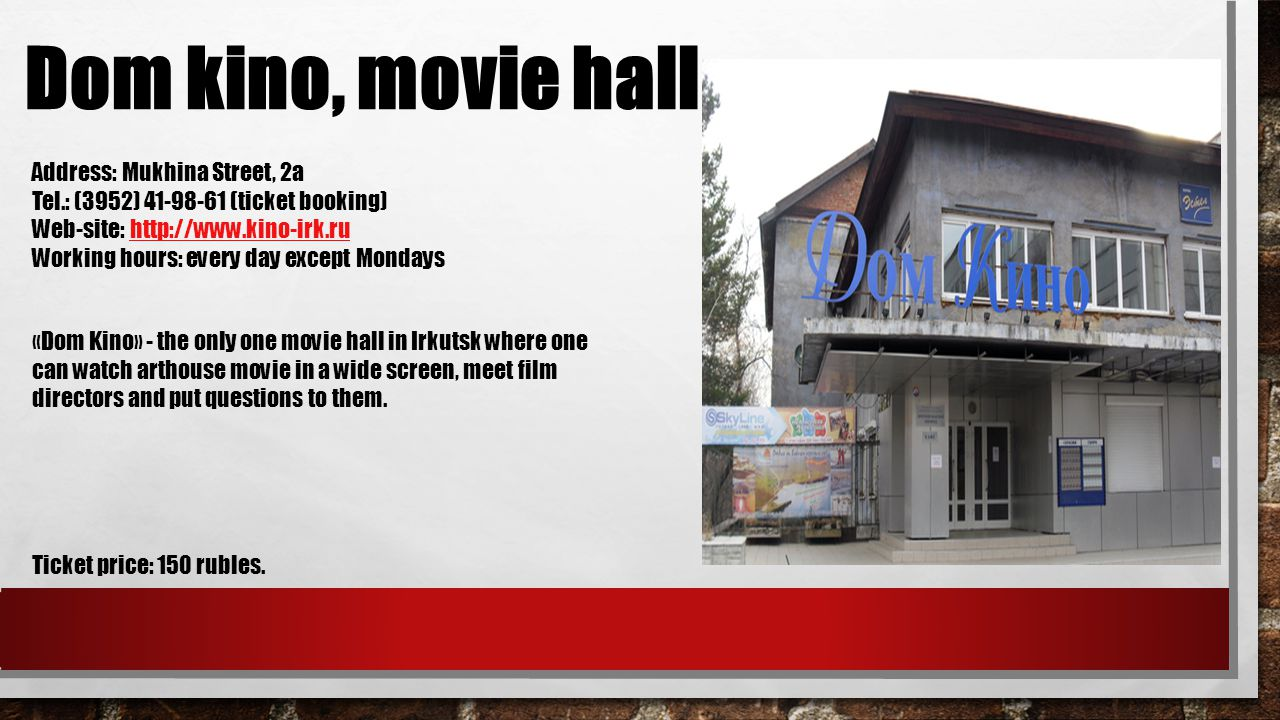 Dom kino, movie hall Address: Mukhina Street, 2а Tel.: (3952) (ticket booking) Web-site:   Working hours: every day except Mondays Ticket price: 150 rubles.