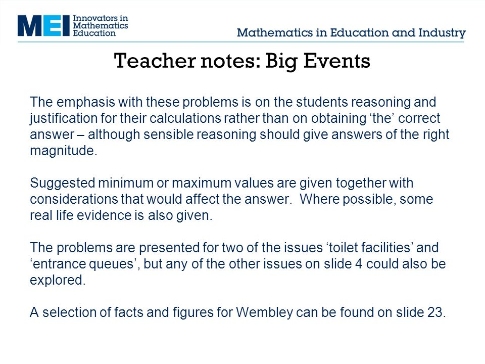 Teacher notes: Big Events The emphasis with these problems is on the students reasoning and justification for their calculations rather than on obtaining the correct answer – although sensible reasoning should give answers of the right magnitude.