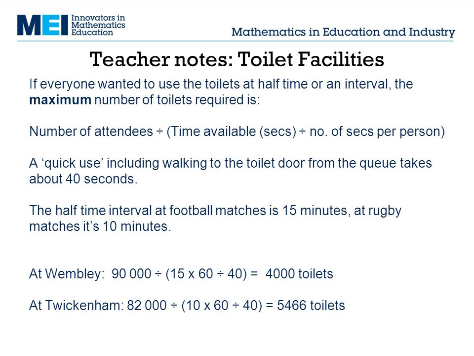 Teacher notes: Toilet Facilities If everyone wanted to use the toilets at half time or an interval, the maximum number of toilets required is: Number of attendees ÷ (Time available (secs) ÷ no.