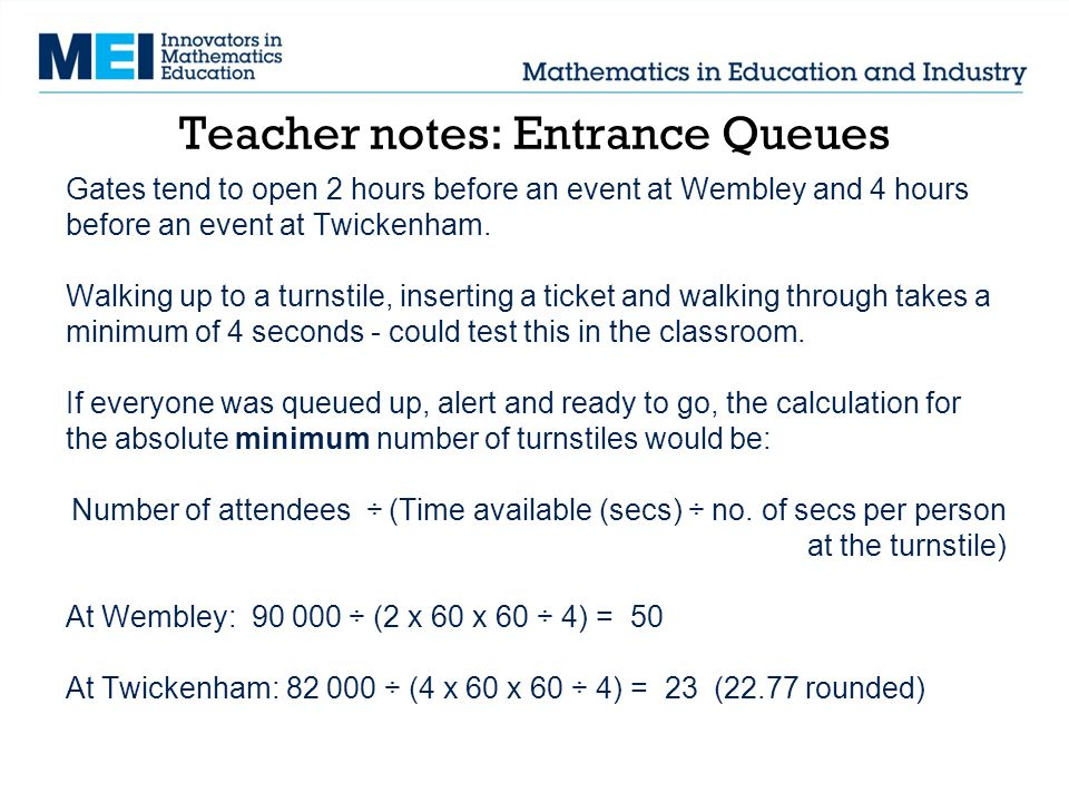 Teacher notes: Entrance Queues Gates tend to open 2 hours before an event at Wembley and 4 hours before an event at Twickenham.