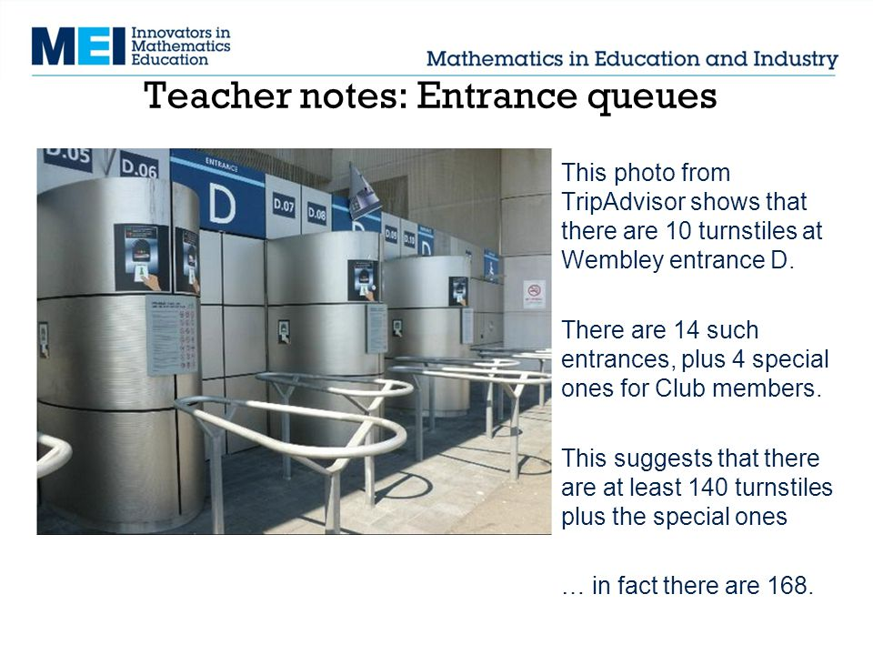 Teacher notes: Entrance queues This photo from TripAdvisor shows that there are 10 turnstiles at Wembley entrance D.