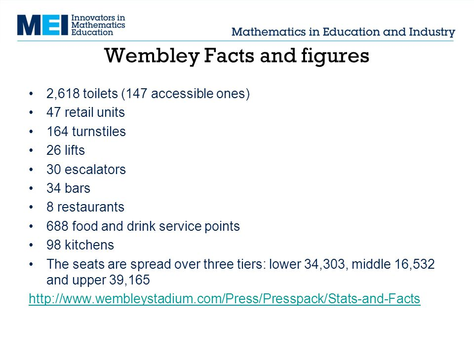 Wembley Facts and figures 2,618 toilets (147 accessible ones) 47 retail units 164 turnstiles 26 lifts 30 escalators 34 bars 8 restaurants 688 food and drink service points 98 kitchens The seats are spread over three tiers: lower 34,303, middle 16,532 and upper 39,165 http://www.wembleystadium.com/Press/Presspack/Stats-and-Facts