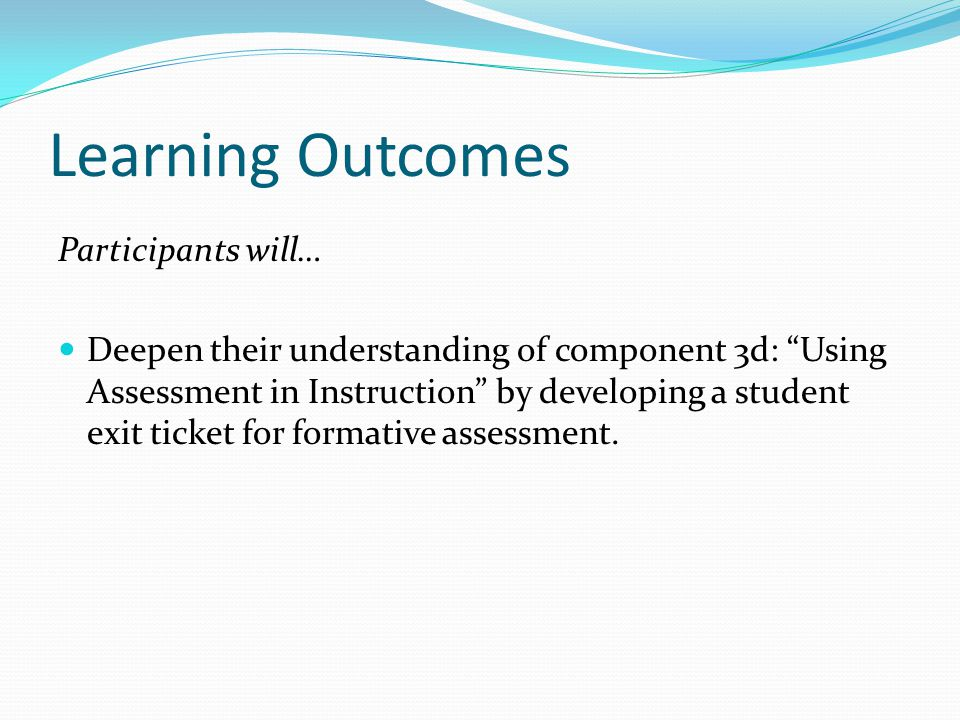 Learning Outcomes Participants will… Deepen their understanding of component 3d: Using Assessment in Instruction by developing a student exit ticket f