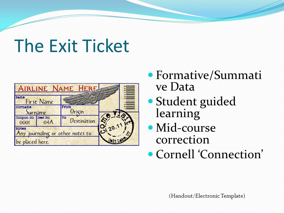 The Exit Ticket Formative/Summati ve Data Student guided learning Mid-course correction Cornell Connection (Handout/Electronic Template)