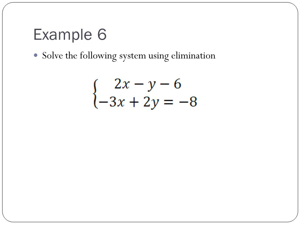 Example 6 Solve the following system using elimination