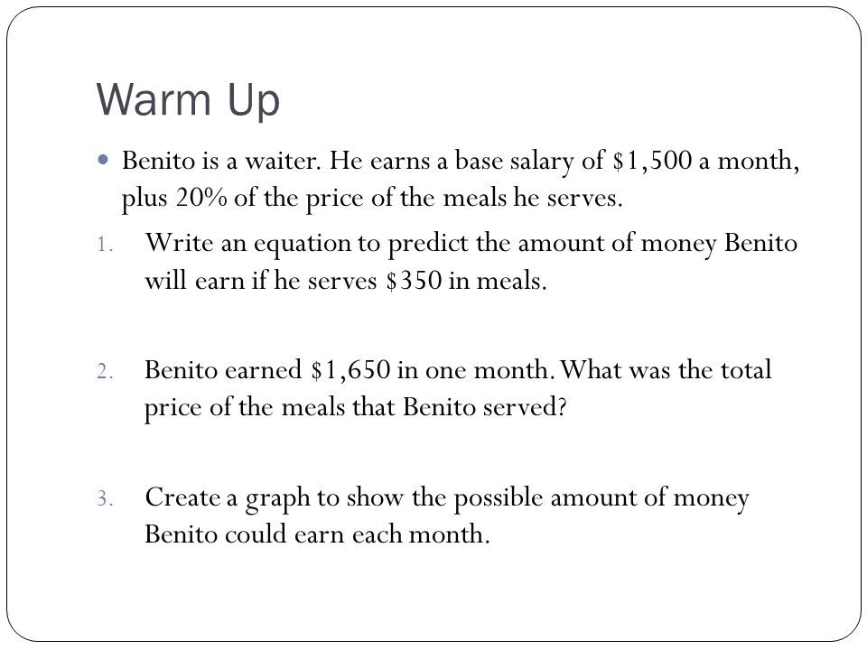Warm Up Benito is a waiter. He earns a base salary of $1,500 a month, plus 20% of the price of the meals he serves. 1. Write an equation to predict th