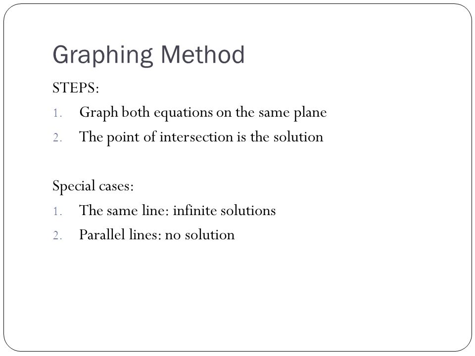Graphing Method STEPS: 1. Graph both equations on the same plane 2. The point of intersection is the solution Special cases: 1. The same line: infinit