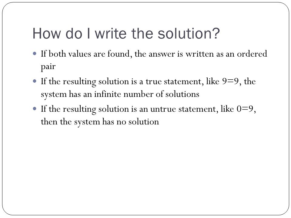 How do I write the solution? If both values are found, the answer is written as an ordered pair If the resulting solution is a true statement, like 9=
