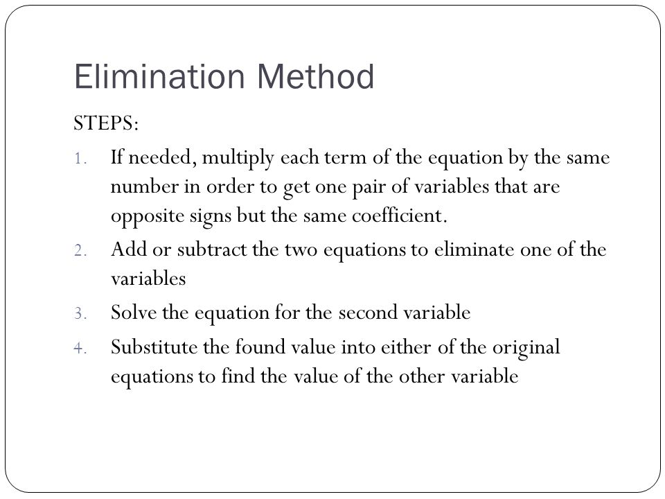 Elimination Method STEPS: 1. If needed, multiply each term of the equation by the same number in order to get one pair of variables that are opposite