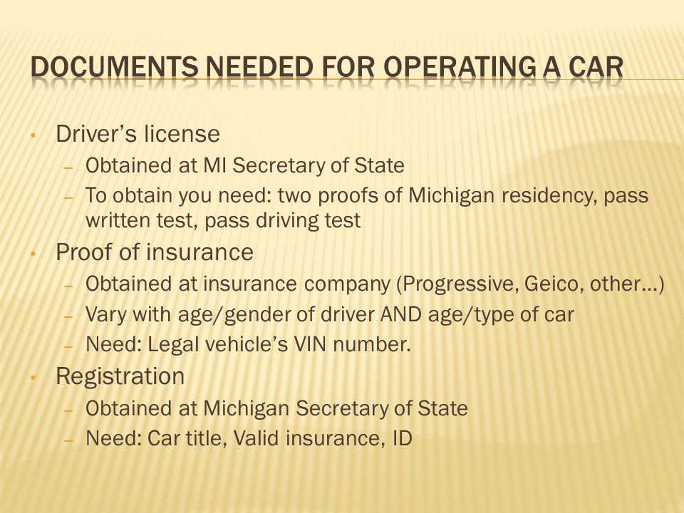 Drivers license – Obtained at MI Secretary of State – To obtain you need: two proofs of Michigan residency, pass written test, pass driving test Proof of insurance – Obtained at insurance company (Progressive, Geico, other…) – Vary with age/gender of driver AND age/type of car – Need: Legal vehicles VIN number.