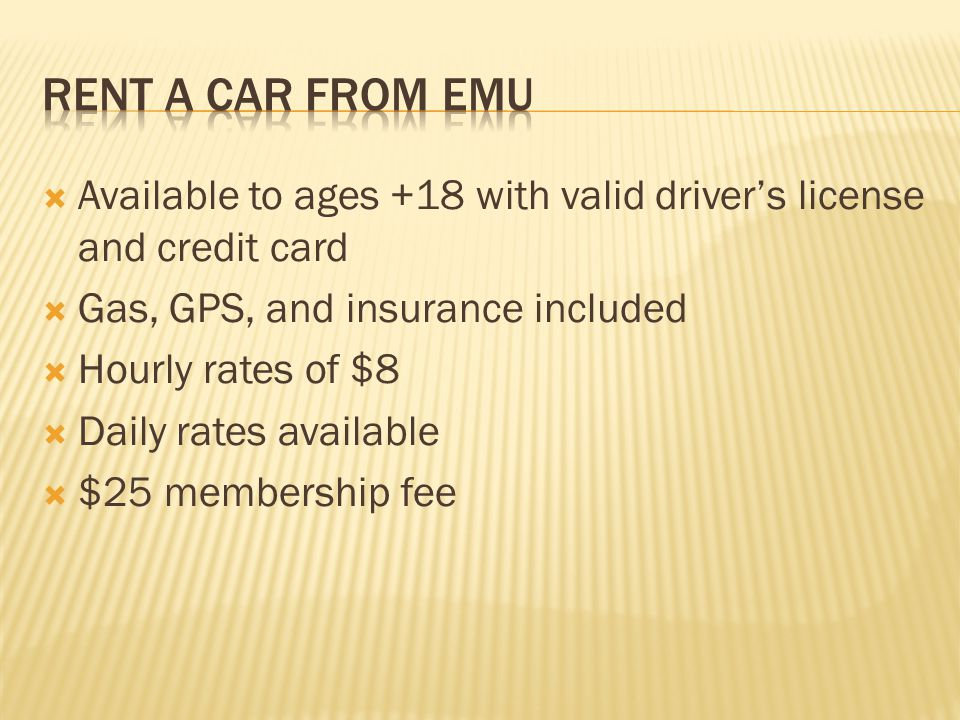 Available to ages +18 with valid drivers license and credit card Gas, GPS, and insurance included Hourly rates of $8 Daily rates available $25 membership fee