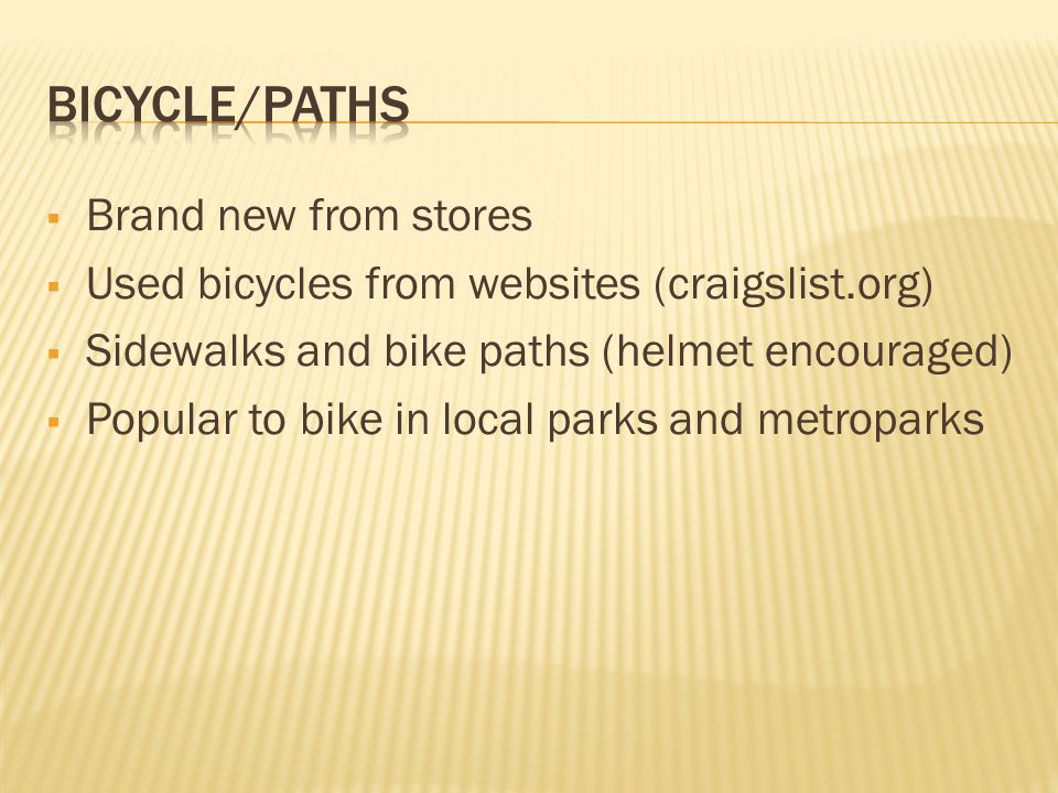 Brand new from stores Used bicycles from websites (craigslist.org) Sidewalks and bike paths (helmet encouraged) Popular to bike in local parks and metroparks