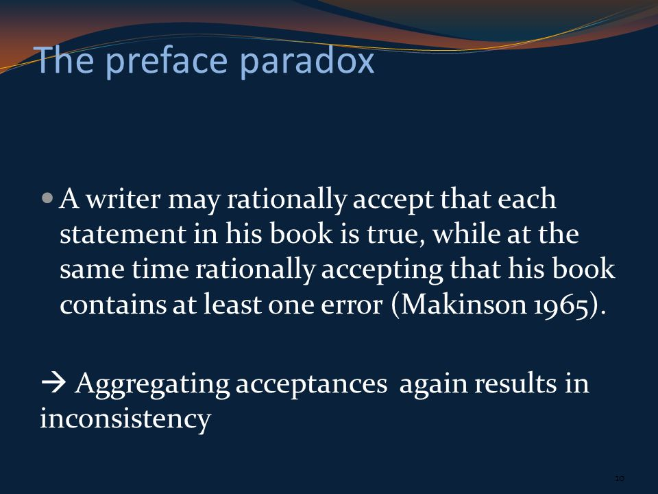 The preface paradox A writer may rationally accept that each statement in his book is true, while at the same time rationally accepting that his book contains at least one error (Makinson 1965).