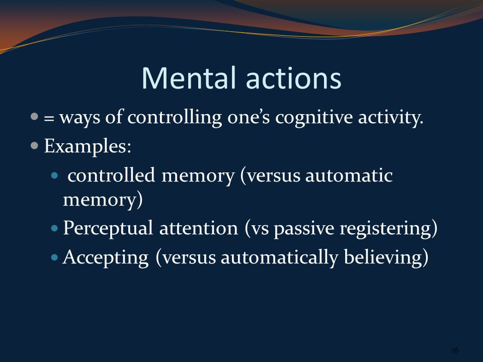 Mental actions = ways of controlling ones cognitive activity.