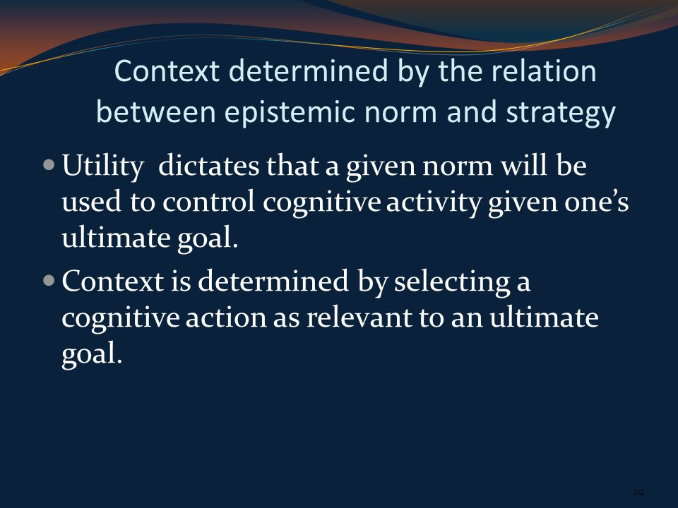 Context determined by the relation between epistemic norm and strategy Utility dictates that a given norm will be used to control cognitive activity given ones ultimate goal.