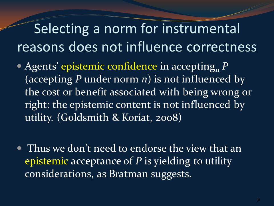 Selecting a norm for instrumental reasons does not influence correctness Agents epistemic confidence in accepting n P (accepting P under norm n) is not influenced by the cost or benefit associated with being wrong or right: the epistemic content is not influenced by utility.