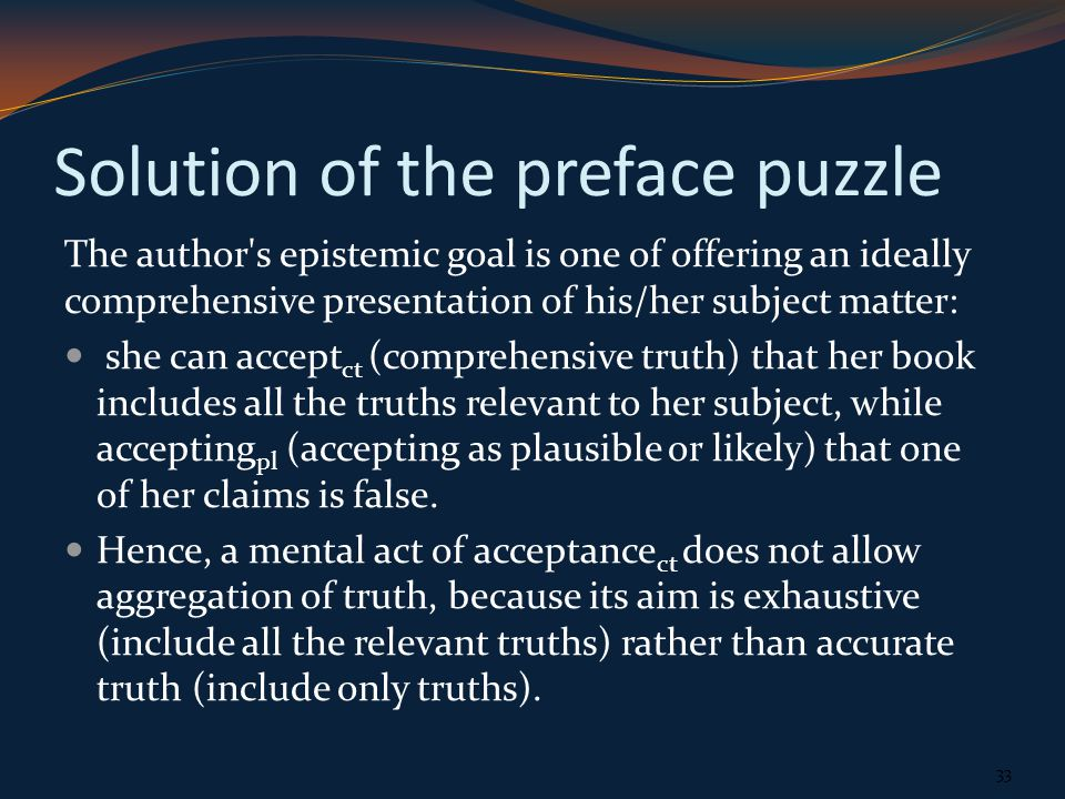 Solution of the preface puzzle The author s epistemic goal is one of offering an ideally comprehensive presentation of his/her subject matter: she can accept ct (comprehensive truth) that her book includes all the truths relevant to her subject, while accepting pl (accepting as plausible or likely) that one of her claims is false.