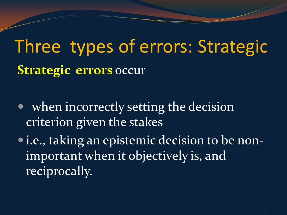 Three types of errors: Strategic Strategic errors occur when incorrectly setting the decision criterion given the stakes i.e., taking an epistemic decision to be non- important when it objectively is, and reciprocally.