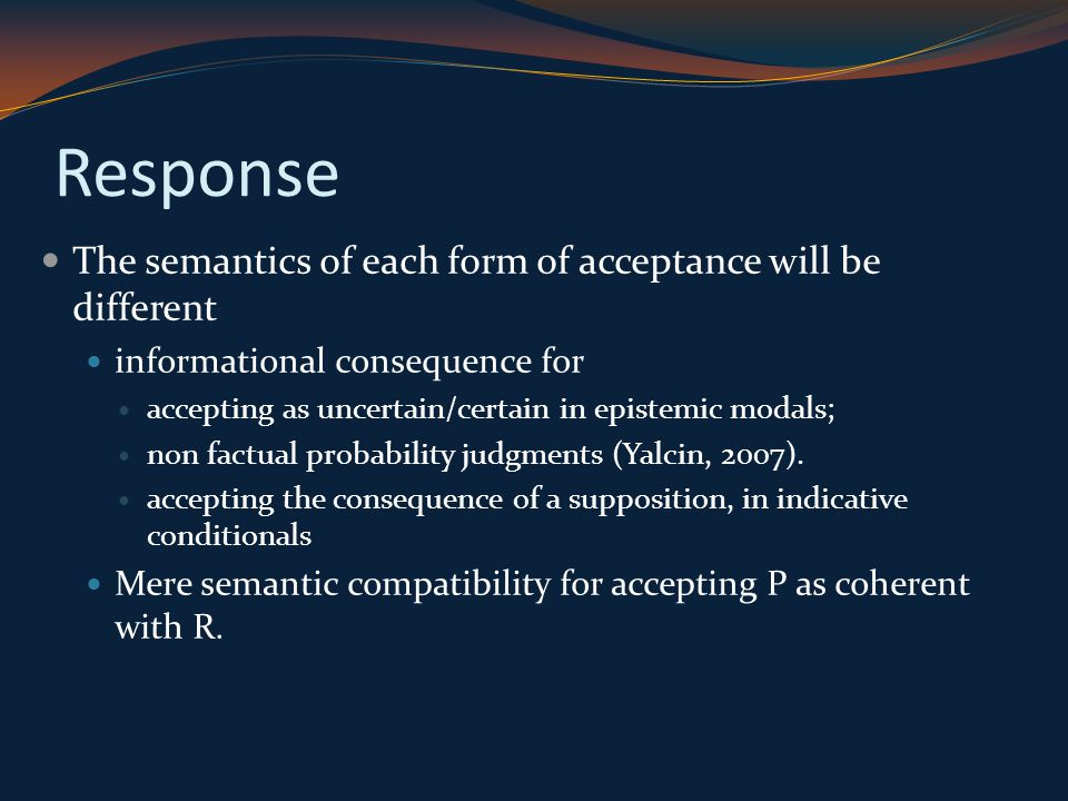 Response The semantics of each form of acceptance will be different informational consequence for accepting as uncertain/certain in epistemic modals; non factual probability judgments (Yalcin, 2007).