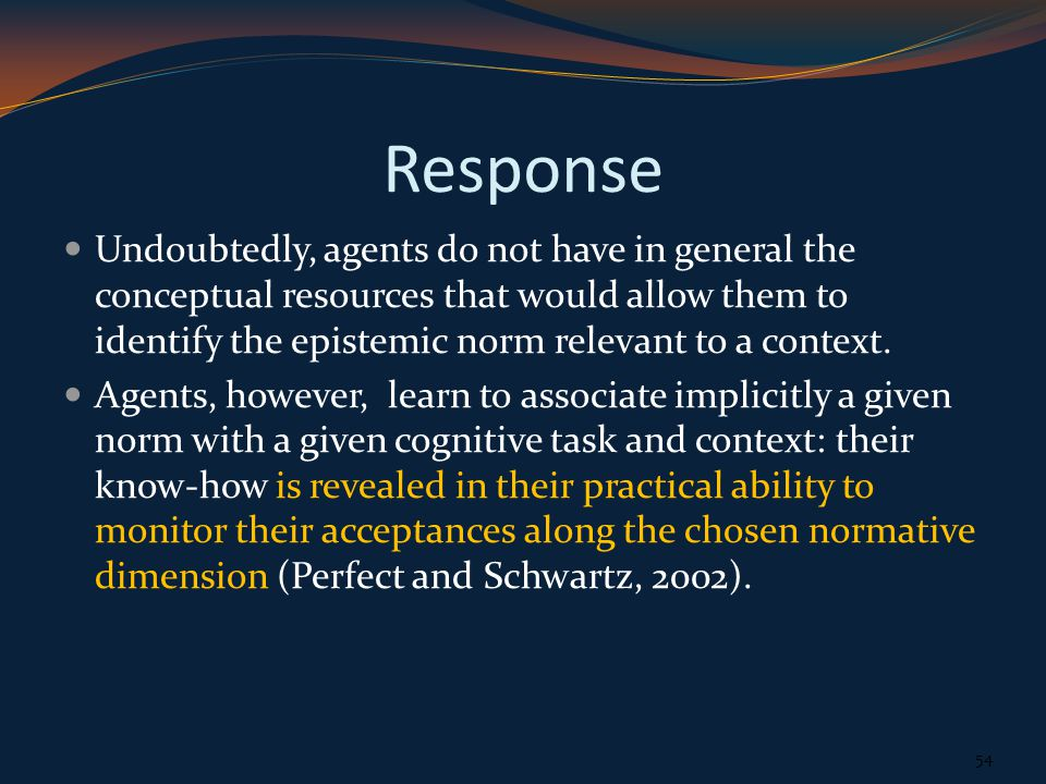 Response Undoubtedly, agents do not have in general the conceptual resources that would allow them to identify the epistemic norm relevant to a context.