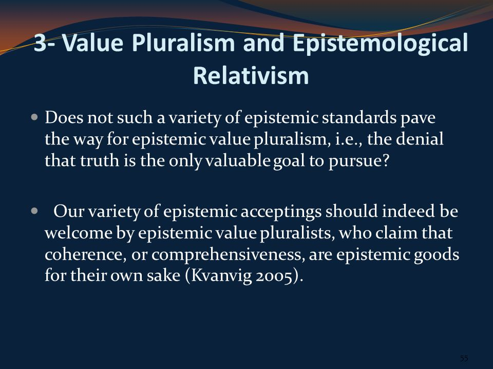 3- Value Pluralism and Epistemological Relativism Does not such a variety of epistemic standards pave the way for epistemic value pluralism, i.e., the denial that truth is the only valuable goal to pursue.