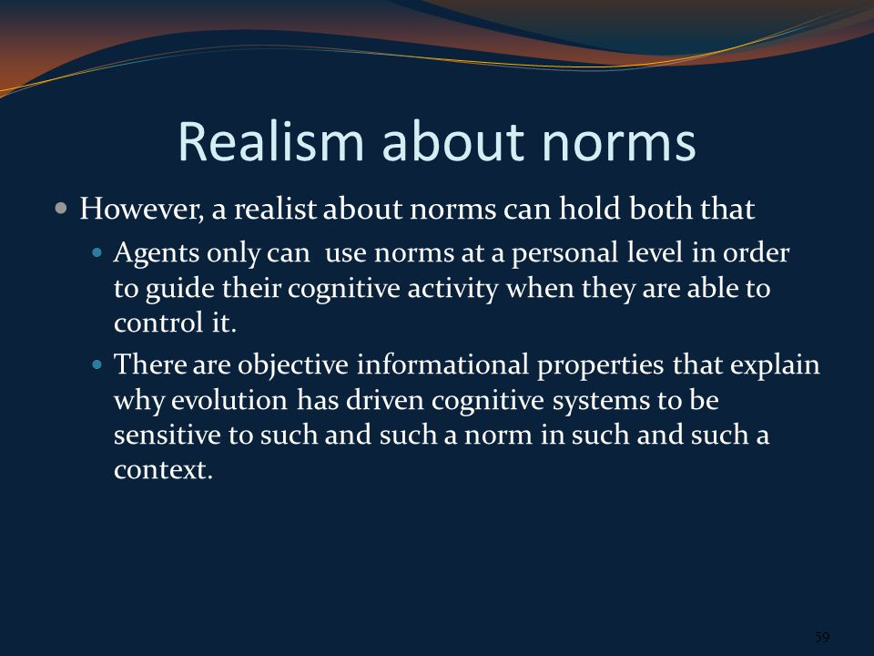 Realism about norms However, a realist about norms can hold both that Agents only can use norms at a personal level in order to guide their cognitive activity when they are able to control it.