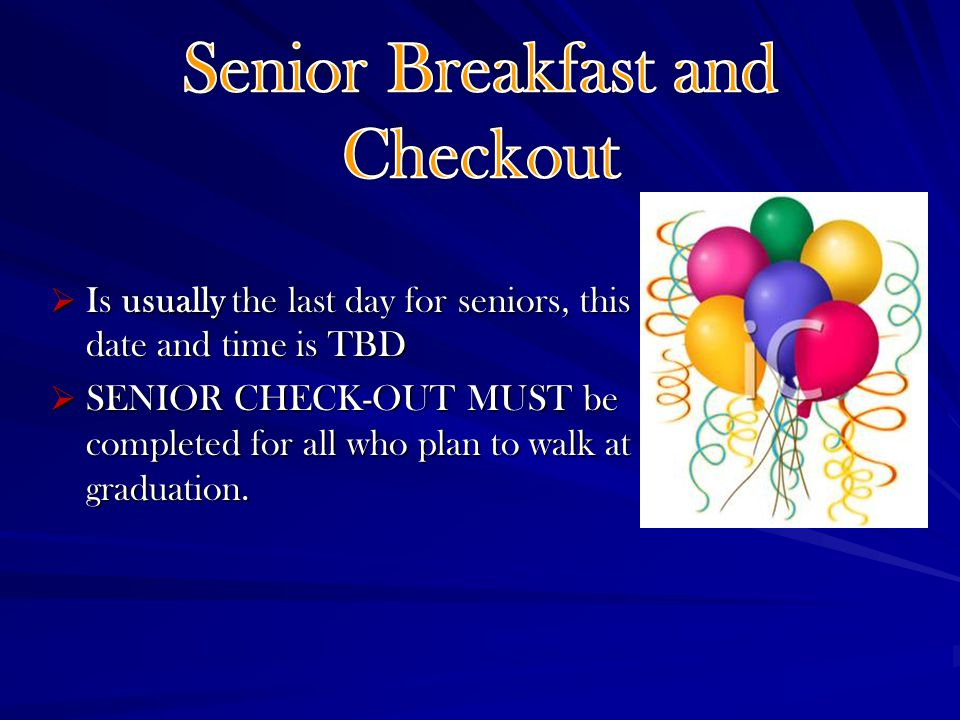 Is usually the last day for seniors, this date and time is TBD Is usually the last day for seniors, this date and time is TBD SENIOR CHECK-OUT MUST be completed for all who plan to walk at graduation.